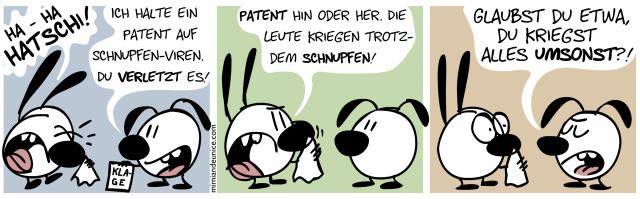 Hatschi! / Ich halte ein Patent auf Schnupfen-Viren. Du verletzt es! / Patent hin oder her. Die Leute kriegen trotzdem Schnupfen! / Glaubst du etwa, du kriegst alles umsonst?!