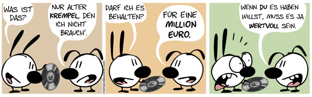 Was ist das? / Nur alter Krempel, den ich nicht brauch'. / Darf ich es behalten? / Für eine million Euro. / Wenn du es haben willst, muss es ja wertvoll sein.