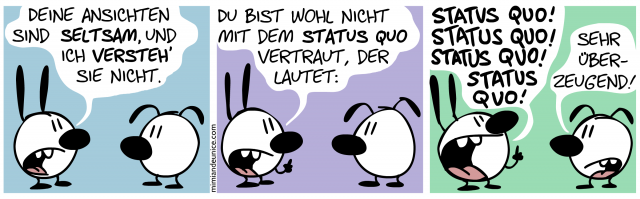 Deine Ansichten sind seltsam, und ich versteh' sie nicht. Du bist wohl nicht mit dem Status Quo vertraut, der lautet: Status Quo! Status Quo! Status Quo! Status Quo! / Sehr überzeugend!