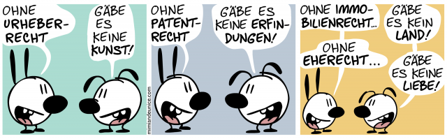 Ohne Urheberrecht // Gäbe es keine Kunst! // Ohne Patentrecht // Gäbe es keine Erfindungen! // Ohne Immobilenrecht // Gäbe es kein Land! // Ohne Eherecht // Gäbe es keine Liebe!
